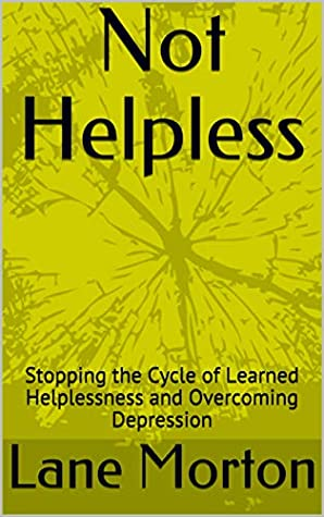Not Helpless: Stopping the Cycle of Learned Helplessness and Overcoming Depression