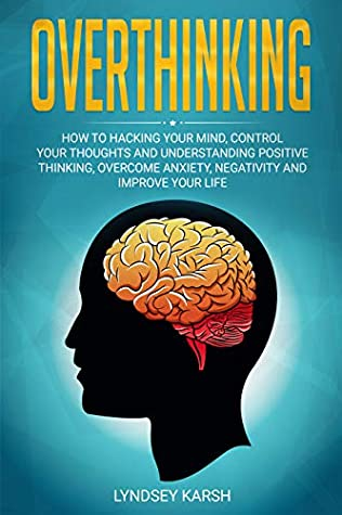 Overthinking: How To Hacking Your Mind, Control Your Thoughts and Understanding Positive Thinking, Overcome Anxiety, Negativity and Improve Your Life.