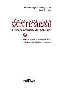 Cérémonial de la sainte messe à l'usage ordinaire des paroisses: suivant le missel romain de 2002 et la pratique léguée du rit romain