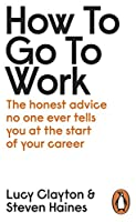 How to Go to Work: The Honest Advice No One Ever Tells You at the Start of Your Career