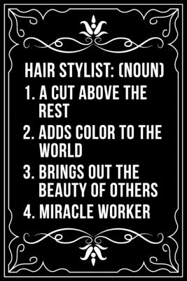 Hair Stylist (Noun) 1. a Cut Above the Rest 2. Adds Color to the World 3. Brings Out the Beauty of Ohters 4. Miracle Worker: This 6X 9 blank line journal makes a great gift idea for any Hair Stylist, Hairdresser, Salon Owner, Barber, Women.