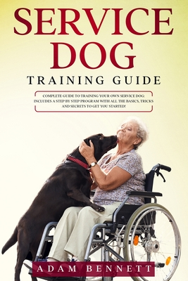 Service Dog Training Guide: Complete Guide to Training Your Own Service Dog:  Includes A Step By Step Program With All The Basics, Tricks And Secrets To  Get You Started! by Adam Bennett