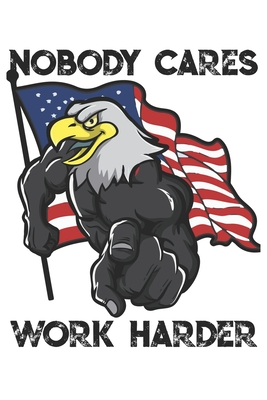 Nobody Cares Work Harder Funny Workout Notebook For Any Patriotic Bodybuilding And Fitness Enthusiast Diy Fitness Tracker Gym Motivational Quotes Inspiration Planner Exercise Note Book 120 Squared Pages By Not A Book