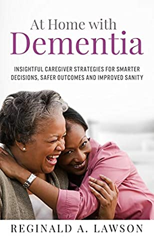 At Home with Dementia: Insightful Caregiver Strategies for Smarter Decisions, Safer Outcomes and Improved Sanity