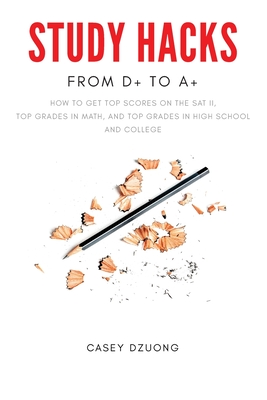 STUDY HACKS From D+ to A+: How to get top scores on the SAT II, top grades in math, and top grades in high school and college
