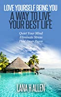 Love Yourself Being You: A Way to Live Your Best Life—Quiet Your Mind, Eliminate Stress, Find Inner Peace
