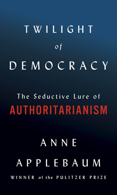 Twilight of Democracy The Seductive Lure of Authoritarianism by Anne Applebaum