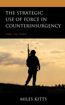 The Strategic Use of Force in Counterinsurgency: Find, Fix, Fight