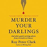 Murder Your Darlings Lib/E: And Other Gentle Writing Advice from Aristotle to Zinsser