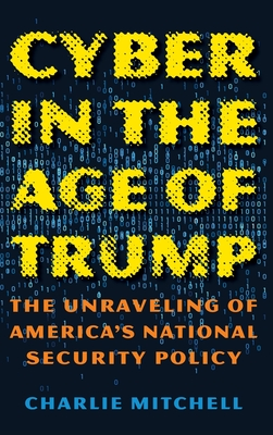 Cyber in the Age of Trump: The Unraveling of America's National Security Policy