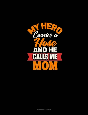 My Hero Carries A Hose And He Calls Me Mom 3 Column Ledger By Not