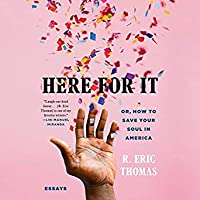Here for It: Or, How to Save Your Soul in America: Essays