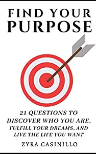Find Your Purpose: 21 Questions To Discover Who You are, Fulfill your Dreams, & Live The Life You Want: 21 Questions To Discover Who You are, Fulfill your Dreams, & Live The Life You Want