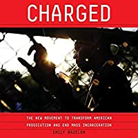 Charged: Overzealous Prosecutors, the Quest for Mercy, and the Fight to Transform Criminal Justice in America