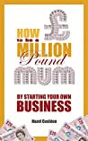 How To Be a Million Pound Mum: By Starting Your Own Business