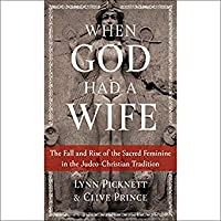 When God Had a Wife: The Fall and Rise of the Sacred Feminine in the Judeo-Christian Tradition