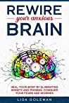 Rewire Your Anxious Brain: Heal Your Body by Eliminating Anxiety and Phobias. Conquer Your Fears and Worries.
