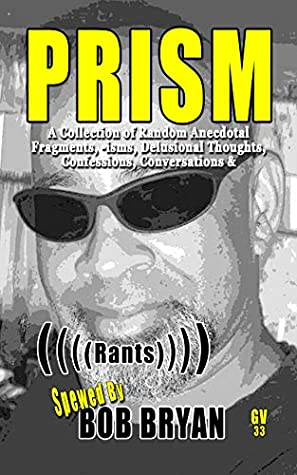 PRISM: A Collection of Random Anecdotal Fragments, -isms, Delusional Thoughts, Confessions, Conversations & (((( Rants )))) (GV Docu-Series Book 33)