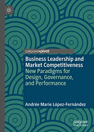 Business Leadership and Market Competitiveness. New Paradigms for Design, Governance, and Performance.