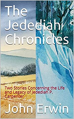The Jedediah Chronicles: Two Stories Concerning the Life and Legacy of Jedediah P. Carpenter