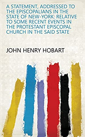 A statement, addressed to the Episcopalians in the state of New-York: relative to some recent events in the Protestant Episcopal Church in the said state