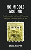 No Middle Ground: Anti-Imperialists and Ethical Witnessing during the Philippine-American War