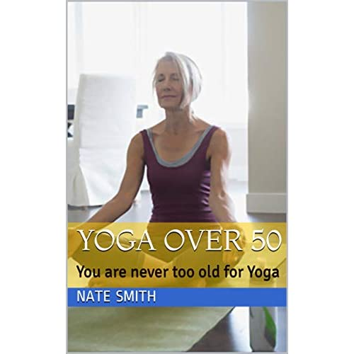 Yoga Over 50 You Are Never Too Old For Yoga By Nate Smith