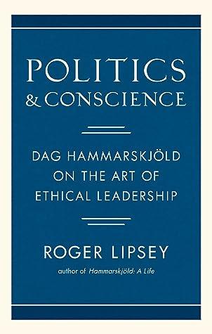 Politics and Conscience: Dag Hammarskjöld on the Art of Ethical Leadership