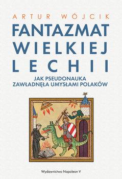 Fantazmat Wielkiej Lechii. Jak pseudonauka zawładnęła umysłam... by Artur Wójcik