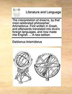 The interpretation of dreams, by that most celebrated philosopher Artimedorus. First written in Greek, and afterwards translated into divers foreign ... and now made into English. ... A new edition.