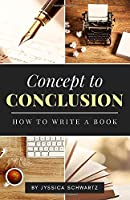 Concept to Conclusion: How to Write a Book