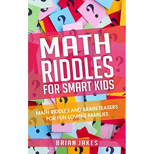 Math Riddles For Smart Kids Math Riddles And Brain Teasers For Fun Loving Families By Brian Jakes
