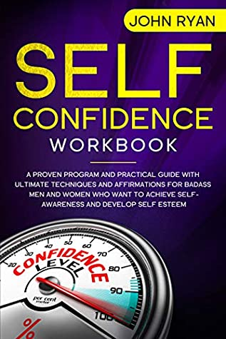 Self Confidence Workbook: A Proven Program and Practical Guide With Ultimate Techniques and Affirmations For Badass Men and Women who want to achieve Self-Awareness ... and develop Self Esteem (Self Help Book 2)