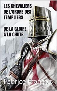 Les chevaliers de l'Ordre des Templiers : De la gloire à la chute...