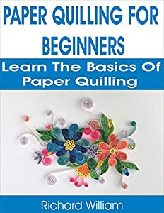 PAPER QUILLING FOR BEGINNERS: LEARN THE BASICS OF PAPER QUILLING