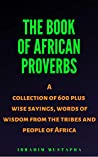 The Book of African proverbs: A collection of 600 plus wise sayings and words of wisdom from the tribes and people of Africa (Black African Motivational history 1)