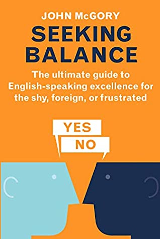 Seeking Balance: The Ultimate Guide to English-Speaking Excellence for the Shy, Foreign or Frustrated