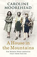 A House in the Mountains: The Women Who Liberated Italy from Fascism
