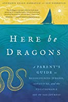 Here Be Dragons: A Parent's Guide to Rediscovering Purpose, Adventure, and the Unfathomable Joy of the Journey