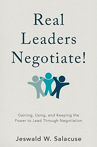 Real Leaders Negotiate!  Gaining, Using, and Keeping the Power to Lead Through Negotiation (2017, Palgrave Macmillan US)