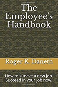 The Employee's Handbook: How to survive a new job. Succeed in your job now!