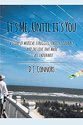 It's Me, Until It's You: A STORY OF MEDICAL STRUGGLE, ENDLESS COURAGE AND THE LOVE THAT MADE IT ALL ENDURABLE