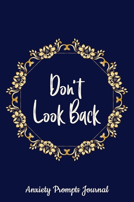 Don't Look Back - Anxiety Prompts Journal: Find Peace From Worry, Panic, Fear, a Guide to Overcoming Self-Doubt and Improving Self-Esteem, Cheaper Homemade Anxiety Therapy for Beginners.