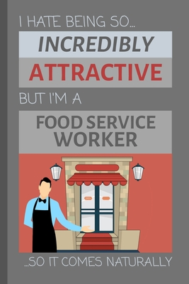 I Hate Being So Incredibly Attractive But I'm A Food Service Worker... So It Comes Naturally: Funny Sarcastic Lined Notebook / Journal Gift Idea for Work