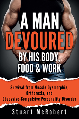 A Man Devoured by His Body, Food & Work: How to Survive Psychological Disorders, and Thrive
