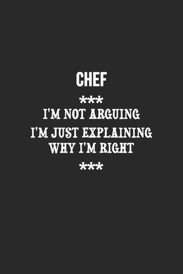 I'm Not Arguing I'm Just Explaining Why I'm Right Chef Notebook: Lined Notebook / Journal Gift, 120 Pages, 6x9, Soft Cover, Matte Finish
