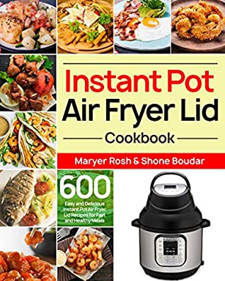 Instant Pot Air Fryer Lid Cookbook: 600 Easy and Delicious Instant Pot Air Fryer Lid Recipes for Fast and Healthy Meals