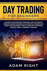 DAY TRADING for Beginners: A Guide To Investment Strategy. How To Create Passive Income. Become a Successful Trader and Start to Make Profit for a Living with Options, Stocks, Forex, Currency Trading