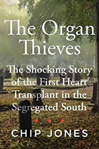The Organ Thieves: The Shocking Story of the First Heart Transplant in the Segregated South