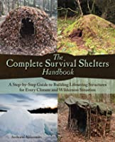 The Complete Survival Shelters Handbook: A Step-by-Step Guide to Building Life-saving Structures for Every Climate and Wilderness Situation